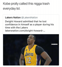 savage😂 nba nbamemes lakers: Kobe prolly called this nigga trash  everyday lol  Lakers Nation @LakersNation  Dwight Howard admitted that he lost  confidence in himself as a player during his  time with the Lakers  lakersnation.com/dwight-howard-...  ONBAMEMES  TAKERS  12 savage😂 nba nbamemes lakers