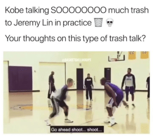 Trash, Jeremy Lin, and Kobe: Kobe talking SOOOOOOOO much trash  to Jeremy Lin in practice  Your thoughts on this type of trash talk?  LLHO0PS  Go ahead shoot... shoot... Did Kobe go too far or do you like this type of smack talk? 💀💀😳 - - @TheNBANeverStops