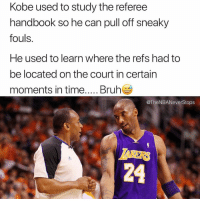 Memes, Kobe, and 🤖: Kobe used to study the referee  handbook so he can pull off sneaky  fouls.  He used to learn where the refs had to  be located on the court in certain  @TheNBANeverStops  24 That's insane 👀😂 - Follow @_nbamemes._