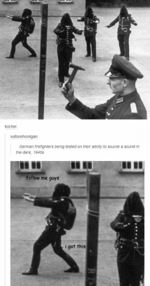 every leader everomg-humor.tumblr.com: kochei:  vulturehooligan:  German firefighters being tested on their ability to source a sound in  the dark, 1940s  follow me guys  i got this every leader everomg-humor.tumblr.com