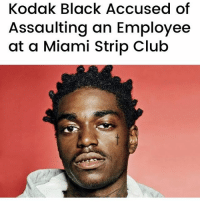 "Billboard, Club, and Memes: Kodak Black Accused of  Assaulting an Employee  at a Miami Strip Club ""On February 2, a 34-year-old Climaxx bartender named JenniferCunningham filed a police report against the 19-year-old rapper born Dieuson Octave, accusing him of approaching the bar and ""acting belligerent,"" then ""[hitting] her in the forehead with his right arm"" and ""[punching] her numerous times all over her body and then [kicking] her, stopping shortly after."" Kodak has not been formally charged for the alleged assault, the Sun Sentinel notes. The police report lists the case as ""open-pending,"" however, and on Tuesday, the Florida Department of Corrections added the incident to the list of ways in which Kodak allegedly violated his probation."" 👀🤔 KodakBlack @KodakBlack (via @billboard) WSHH"