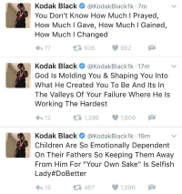 """Kodak Black speaks out. 🙌 https://t.co/MT242gkcko: Kodak Black  @KodakBlack1k 7m  You Don't Know How Much l Prayed  How Much I Gave, How Much l Gained,  How Much l Changed  962  926  17  R A Kodak Black  @Kodak Black1k 17m  God Is Molding You & Shaping You Into  What He Created You To Be And Its In  The Valleys Of Your Failure Where He s  Working The Hardest  1,396  v 1,609  t 12  Kodak Black  @Kodak Black 1k 19m  Children Are So Emotionally Dependent  On Their Fathers So Keeping Them Away  From Him For """"Your Own Sake"""" Is Selfish  Lady HDoBetter  467 1,096  M  15 Kodak Black speaks out. 🙌 https://t.co/MT242gkcko"""
