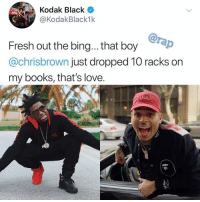 Books, Fresh, and Love: Kodak Black  @KodakBlack1k  ABY  Fresh out the bing... that boy  @chrisbrown just dropped 10 racks on  my books, that's love.  C. chrisbrown a real one 🔥 ➡️ DM 5 FRIEND FOR A SHOUTOUT