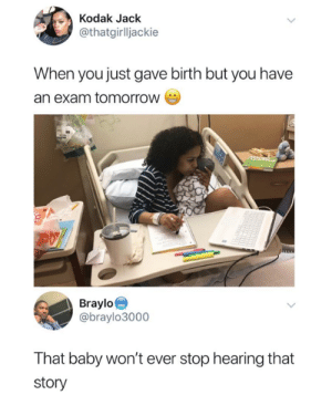 Tomorrow, Baby, and Kodak: Kodak Jack  @thatgirlljackie  When you just gave birth but you have  an exam tomorroW  Braylo  @braylo3000  That baby won't ever stop hearing that  story