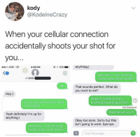 Definitely, Memes, and Soon...: kody  @KodeineCrazy  When your cellular connection  accidentally shoots your shot for  you  AT&T LTE  4:49 PM  82% .  D  anything:)  KO  Awesome, I was thinking  maybe grab some dinner?  +1 (509)  Hey  That sounds perfect. What do  you want to eat?  Hey:)  Soo do you still want to hang  out tonight?  Doesn't matter to me:)  anything sounds good tbh  Not Delivered  What about you??  Yeah definitely! I'm up for  anything:)  Okay too soon. Sorry but this  isn't going to work. bye bye  Awesome, I was thinking  maybe grab some dinner?  Text Message 😳😂 https://t.co/SrYNvxaGSm