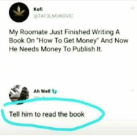 """Yo i could use a book with money in it @zacsaffron i think is the author go follow to learn his ways ✌️😂: Kof  TAF3LMUKOVIC  My Roomate Just Finished Writing A  Book On """"How To Get Money"""" And Now  He Needs Money To Publish It.  Ah Well  Tell him to read the book Yo i could use a book with money in it @zacsaffron i think is the author go follow to learn his ways ✌️😂"""