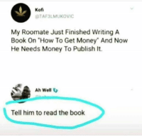 "Publish: Kof  TAF3LMUKOVIC  My Roomate Just Finished Writing A  Book On ""How To Get Money And Now  He Needs Money To Publish It.  Ah Well V  Tell him to read the book"