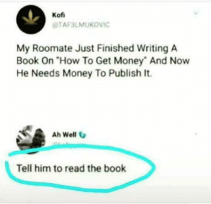 """Hes not wrong you know: Kof  TAF3LMUKOVIC  My Roomate Just Finished Writing A  Book On """"How To Get Money And Now  He Needs Money To Publish It.  Ah Well  Tell him to read the book Hes not wrong you know"""