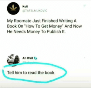 "just read the book smh by SuicidalNinja13 MORE MEMES: Kof  @TAF3LMUKOVIC  My Roomate Just Finished Writing A  Book On ""How To Get Money"" And Now  He Needs Money To Publish It.  Ah Well  Tell him to read the book just read the book smh by SuicidalNinja13 MORE MEMES"