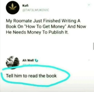 "Good advice: Kof  TAF3LMUKOVIC  My Roomate Just Finished Writing A  Book On ""How To Get Money And Now  He Needs Money To Publish It.  Ah Well  Tell him to read the book Good advice"