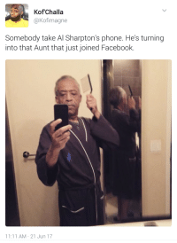 <p>Sharpton (via /r/BlackPeopleTwitter)</p>: KofChalla  aKofimagne  Somebody take Al Sharpton's phone. He's turning  into that Aunt that just joined Facebook.  11:11 AM 21 Jun 17 <p>Sharpton (via /r/BlackPeopleTwitter)</p>