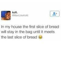😂😂😂😂 @_im_just_that_guy_____ comedy funny haha tagafriend igdaily banter lol tagafriend winter classic tbt uk london 2017 meme twitter: kofi.  @ManLike Kofii  In my house the first slice of bread  will stay in the bag until it meets  the last slice of bread 😂😂😂😂 @_im_just_that_guy_____ comedy funny haha tagafriend igdaily banter lol tagafriend winter classic tbt uk london 2017 meme twitter