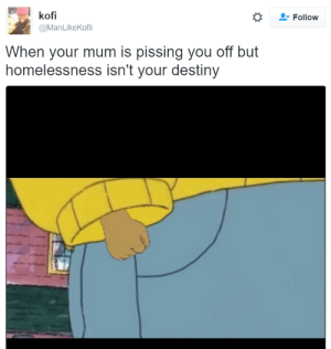 Destiny, Can, and Move: kofi  @ManLikeKofii  *  Follow  When your mum is pissing you off but  homelessness isn't your destiny Cant wait till I move out