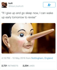 "Blackpeopletwitter, England, and Tomorrow: kofi  @ManLikeKofii  ""If I give up and go sleep now, I can wake  up early tomorrow to revise'  4:19 PM - 10 May 2016 from Nottingham, England  2,721 RETWEETS  2,234 LIKES <p>Every student ever (via /r/BlackPeopleTwitter)</p>"