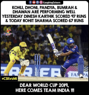 #RohitSharma #CSKvMI #IPL: KOHLI, DHONI, PANDYA, BUMRAH &  DHAWAN ARE PERFORMING WELL  YESTERDAY DINESH KARTHIK SCORED 97 RUNS  & TODAY ROHIT SHARMA SCORED 67 RUNS  DEAR WORLD CUP 2019,  HERE COMES TEAM INDIA!!! #RohitSharma #CSKvMI #IPL