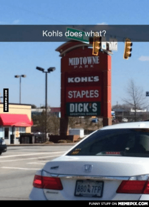 Kohls does what?!omg-humor.tumblr.com: Kohls does what?  MIDTOWNE  PARK  KOHL'S  STAPLES  DICK'S  SPORTING GOODS  880 7FP  FUNNY STUFF ON MEMEPIX.COM  MEMEPIX.COM Kohls does what?!omg-humor.tumblr.com