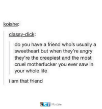 Dank, Life, and Saw: koishe  classy-dichk:  do you have a friend who's usually a  sweetheart but when they're angry  they're the creepiest and the most  cruel motherfucker you ever saw in  your whole life  i am that friend  fPostize