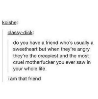 Tag a friend who is this 😂: koishe:  classy-dick:  do you have a friend who's usually a  sweetheart but when they're angry  they're the creepiest and the most  cruel motherfucker you ever saw in  your whole life  i am that friend Tag a friend who is this 😂