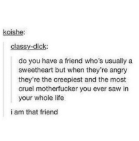 Life, Memes, and Saw: koishe:  classy-dick:  do you have a friend who's usually a  sweetheart but when they're angry  they're the creepiest and the most  cruel motherfucker you ever saw in  your whole life  i am that friend Tag a friend who is this 😂