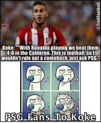 """Football, Memes, and Ronaldo: Koke: """"""""With Ronaldo playing we beat them  4-0 in the Calderon. This is football, so I  wouldn't rule out a comeback, just ask PSG.  PS Fans TEO oke"""