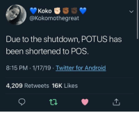 Android, Twitter, and Been: Koko  @Kokomothegreat  Due to the shutdown, POTUS has  been shortened to POS.  8:15 PM .1/17/19 Twitter for Android  4,209 Retweets 16K Likes Thanks to Chuck Terry
