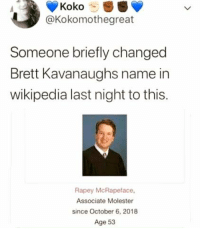 Wikipedia, Name, and Koko: Koko S  @Kokomothegreat  Someone briefly changed  Brett Kavanaughs name in  wikipedia last night to this.  Rapey McRapeface,  Associate Molester  since October 6, 2018  Age 53 🔥🔥🔥