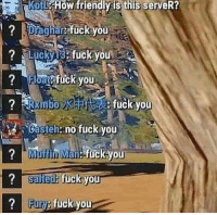 Fuck You, Fuck, and How: KoL  How  friendlv  is  this  serveR?  ? Draghar fuck you  fuckyoU  asien:no fuck you  ?Muffin Man:-fuck you  ? saltede fuckVOU  Fury: fuckyo Me when i try to socialize