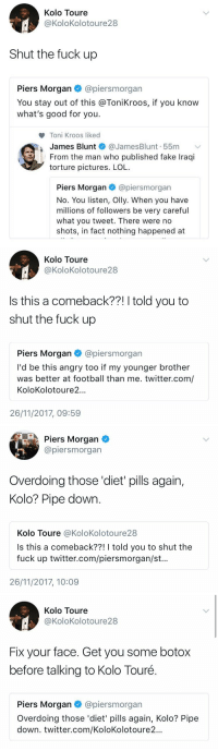 Kolo Toure tells Piers Morgan to shut up because he had a go at Toni Kroos for liking James Blunt's tweet about calling Piers a liar. This is why Twitter is the best thing to be invented 😂😂 https://t.co/XnhEe8cJsp: Kolo Toure  @KoloKolotoure28  Shut the fuck up  Piers Morgan @piersmorgan  You stay out of this @ToniKroos, if you know  what's good for you.  Toni Kroos liked  James Blunt @JamesBlunt. 55m ﹀  From the man who published fake Iraqi  torture pictures. LOL  Piers Morgan·@pers m organ  No. You listen, Olly. When you have  millions of followers be very careful  what you tweet. There were no  shots, in fact nothing happened at   Kolo Toure  @KoloKolotoure 28  Is this a comeback??! I told you to  shut the fuck up  Piers Morgan @piersmorgan  I'd be this angry too if my younger brother  was better at football than me. twitter.com/  KoloKolotoure2..  26/11/2017, 09:59   Piers Morgan  @piersmorgan  Overdoing those 'diet pills again,  Kolo? Pipe down  Kolo Toure @KoloKolotoure28  Is this a comeback??! I told you to shut the  fuck up twitter.com/piersmorgan/st..  26/11/2017, 10:09   Kolo Toure  @KoloKolotoure28  Fix your face. Get you some botox  before talking to Kolo Touré.  Piers Morgan@piersmorgan  Overdoing those 'diet' pills again, Kolo? Pipe  down. twitter.com/KoloKolotoure2... Kolo Toure tells Piers Morgan to shut up because he had a go at Toni Kroos for liking James Blunt's tweet about calling Piers a liar. This is why Twitter is the best thing to be invented 😂😂 https://t.co/XnhEe8cJsp