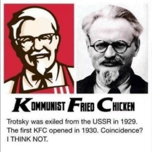 Workers of the world unite by Exos_VII FOLLOW 4 MORE MEMES.: KOMMUNIST FRIED CHICKEN  Trotsky was exiled from the USSR in 1929.  The first KFC opened in 1930. Coincidence?  I THINK NOT. Workers of the world unite by Exos_VII FOLLOW 4 MORE MEMES.