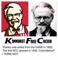 Trotsky: KOMMUNIST HCKEN  Trotsky was exiled from the USSR in 1929.  The first KFC opened in 1930. Coincidence?  I THINK NOT