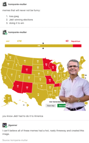 For meme experts only.: kompanie-mutter  memes that will never not be funny:  1. loss.jpeg  2. Jeb! winning elections  3. doing it to em  kompanie-mutter  478  60  Republican  Jeb!  478  MN  10  10  wY  OH  18  11  CO  KS  MO  10  TN  11  NM  User-Generated Map  Share M  Reset Map  you know Jeb! had to do it to America  jtgunner  I can't believe all of these memes had a hot, nasty threeway and created this  image  Source: kompanie-mutter  80 For meme experts only.