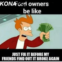 KONA ord owners  be like  JUST FIXIT BEFORE MY  FRIENDS FIND OUTITBROKEAGAIN hmm .. The Kona's owners drive Fords ?