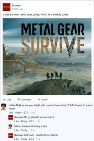 Did you know?You'll have to PAY for an additional save slot in this trash?: Konami  4 mins  KONAMI  made my own metal gear game, which is a zombie game  METAL GEAR  SURVINE  Like  Comment  Share  Hideo Kojima are you alright with constructive criticism? I don't want to sound  mean  Like Reply 2 1 hr  Konami No go ahead I wanna hear it  Like Reply心1 1 hr  Hideo Kojima it fucking sucks  Like Reply 1hr  Konami that's not constructive criticism  Like Reply 4 1 hr Did you know?You'll have to PAY for an additional save slot in this trash?