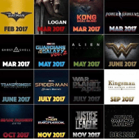 Batman, Memes, and Movies: KONG  POWER RANGERS  LOGAN  SKULL ISLAND  BATMAN  MAR 2017 MAR 2017  FEB 2017 AR2017  A L I E N  GHOST  AS o  SHELL  MAR 2017  MAY 2017 MAY 2017 JUNE 2017  WAR ,on  SPIDERMAN  LANE Kingsman  JUNE 2017  JULY 2017  JULY 2017  SEP 2017  JUSTIKE ESTA Ra  THOR  WARS  LEAGUE  RAGNAROK.  OCT 2017  NOV 2017 NOV 2017 DEC 2017 This is gonna be a banner year for movies, ending it perfectly with Star Wars, like if you agree.