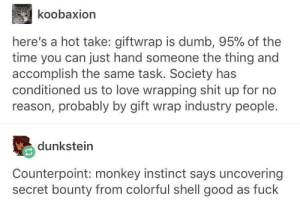 Unwrapping presents: koobaxion  here's a hot take: giftwrap is dumb, 95% of the  time you can just hand someone the thing and  accomplish the same task. Society has  conditioned us to love wrapping shit up for no  reason, probably by gift wrap industry people.  dunkstein  Counterpoint: monkey instinct says uncovering  secret bounty from colorful shell good as fuck Unwrapping presents