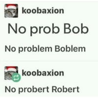 Pretty sure we've already posted this: koobaxion  No prob Bob  No problem Boblem  koobaxion  No probert Robert Pretty sure we've already posted this