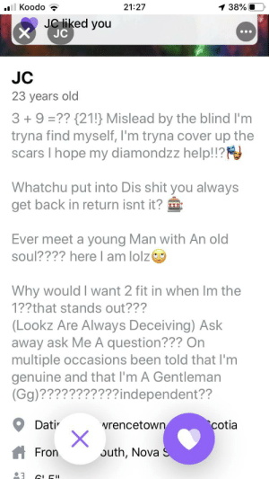 There is a lot to process here..: Koodo  1 38%O  21:27  JC liked you  X  JC  JC  23 years old  3+ 9 ??{21!} Mislead by the blind I'm  tryna find myself, I'm tryna cover up the  scars I hope my diamondzz help!!?  Whatchu put into Dis shit you always  get back in return isnt it?  Ever meet a young Man with An old  soul???? here I am lolz  Why would I want 2 fit in when Im the  1??that stands out???  (Lookz Are Always Deceiving) Ask  away ask Me A question??? On  multiple occasions been told that I'm  genuine and that I'm A Gentleman  (Gg)???????????independent??  cotia  Dati  wrencetown  X  outh, Nova S  Fron  3 There is a lot to process here..