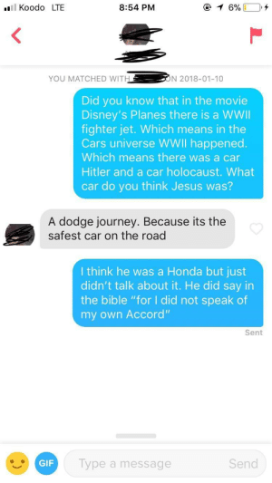 "Cars, Gif, and Honda: Koodo LTE  8:54 PM  YOU MATCHED WIT  N 2018-01-10  Did you know that in the movie  Disney's Planes there is a WWI  fighter jet. Which means in the  Cars universe WWll happened.  Which means there was a car  Hitler and a car holocaust. What  car do you think Jesus was?  A dodge journey. Because its the  safest car on the road  I think he was a Honda but just  didn't talk about it. He did say in  the bible ""for I did not speak of  my own Accord""  Sent  GIF  Type a message  Send I think I'm doing this wrong"