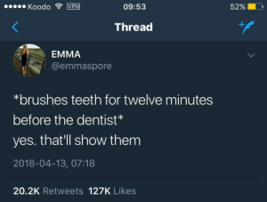 meirl by anu97 FOLLOW 4 MORE MEMES.: Koodo VPN  09:53  52%  Thread  EMMA  @emmaspore  *brushes teeth for twelve minutes  before the dentist*  yes. that'll show them  2018-04-13, 07:18  20.2K Retweets 127K Likes meirl by anu97 FOLLOW 4 MORE MEMES.