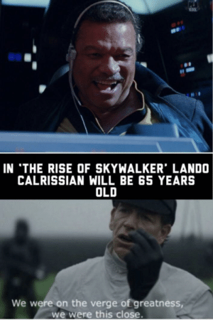 Old, On the Verge, and Will: KOOL  IN 'THE RISE OF SKYWALKER' LANDO  CALRISSIAN WILL BE 65 YEARS  OLD  We were on the verge of greatness,  we were this close So uncivilized