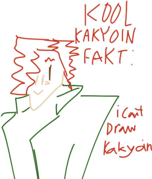 Me and my friends were doing something and this happened: KOOL  KAKYOIN  } FAKT:  icant  Draw  Kakyain Me and my friends were doing something and this happened