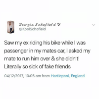 England, Fake, and Friends: @KoolSchofield  Saw my ex riding his bike while l was  passenger in my mates car, I asked my  mate to run him over & she didn't!  Literally so sick of fake friends  04/12/2017, 10:06 am from Hartlepool, England @studentproblems can't believe you did me like this💔