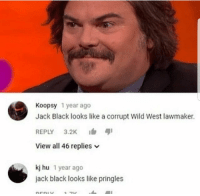 Pringles, Black, and Wild: Koopsy 1year ago  Jack Black looks like a corrupt Wild West lawmaker.  REPLY 3.2K  View all 46 replies  kj hu 1 year ago  jack black looks like pringles OooOOooOofff
