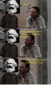Rick Grimes meets Karl Marx.: Koral  Can you teach us about  dialectical materialism  Kora  Help us seize the means  of production, Koral? Rick Grimes meets Karl Marx.