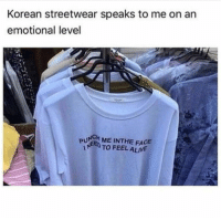 Alive, Korean, and Irl: Korean streetwear speaks to me on an  emotional level  PUN ME INTHE FACE  TO FEEL ALIVE me irl