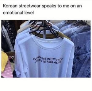 me irl by Joaiys MORE MEMES: Korean streetwear speaks to me on an  emotional level  PUN ME INTHE FACE  TO FEEL ALIVE me irl by Joaiys MORE MEMES