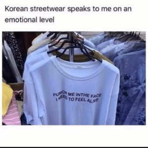 Alive, Korean, and Face: Korean streetwear speaks to me on arn  emotional level  PUNCH ME INTHE FACE  ED TO FEEL ALIVE