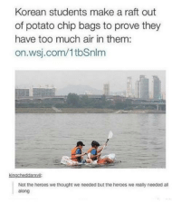 wsj: Korean students make a raft out  of potato chip bags to prove they  have too much air in them:  on.wsj.com/1tbSnlm  kingcheddarsvili:  Not the heroes we thought we needed but the heroes we really needed al  along