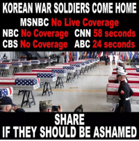 Abc, cnn.com, and Soldiers: KOREAN WAR SOLDIERS COME HOME  MSNBC No Live Coverage  NBC No Coverage CNN 58 seconds  CBS No Coverage ABC 24 seconds  SHARE  IF THEY SHOULD BE ASHAMED
