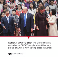 KOREAN WAR TO END!: KOREAN WAR TO END! The United States,  and all of its GREAT people, should be very  proud of what is now taking place in Korea!  realDonaldTrump KOREAN WAR TO END!